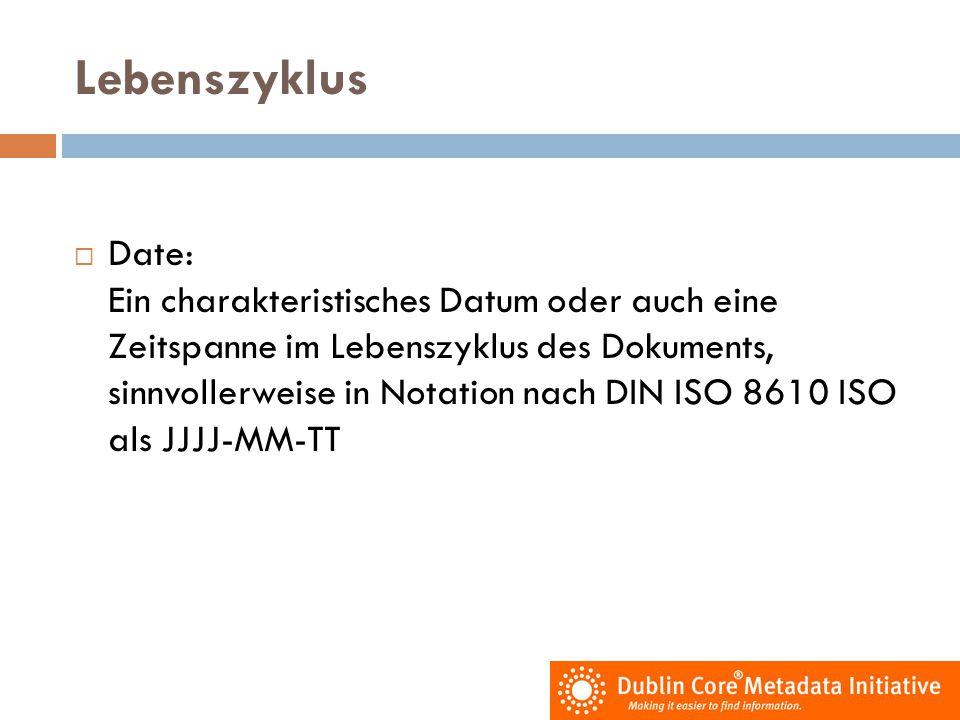 Lebenszyklus  Date: Ein charakteristisches Datum oder auch eine Zeitspanne im Lebenszyklus des Dokuments, sinnvollerweise in Notation nach DIN ISO 86