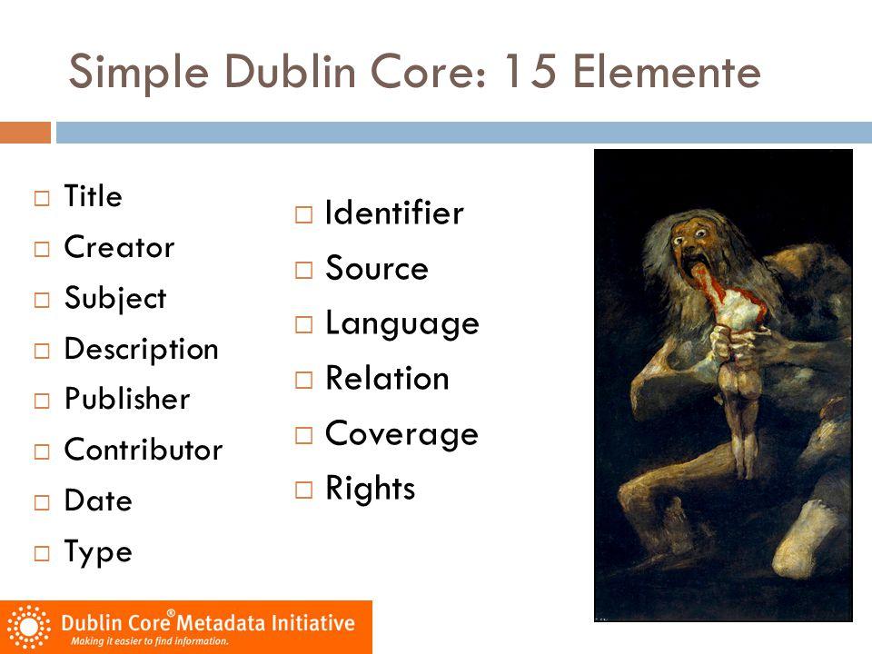 Simple Dublin Core: 15 Elemente  Title  Creator  Subject  Description  Publisher  Contributor  Date  Type  Identifier  Source  Language  R