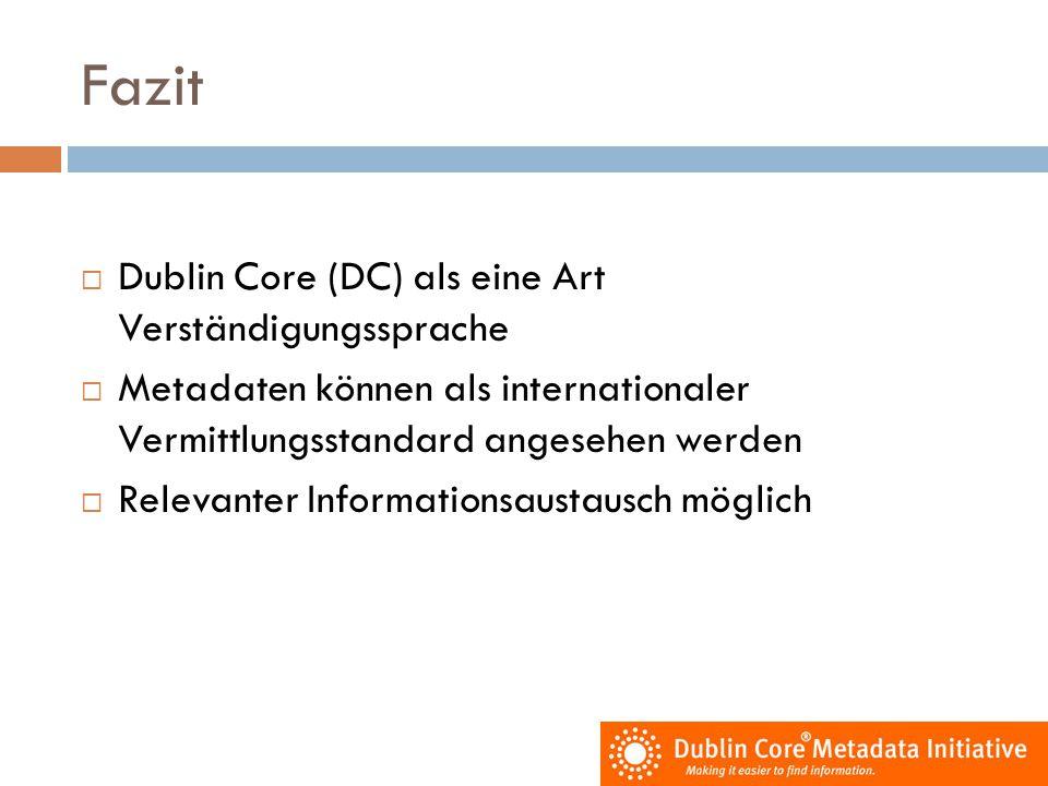 Fazit  Dublin Core (DC) als eine Art Verständigungssprache  Metadaten können als internationaler Vermittlungsstandard angesehen werden  Relevanter