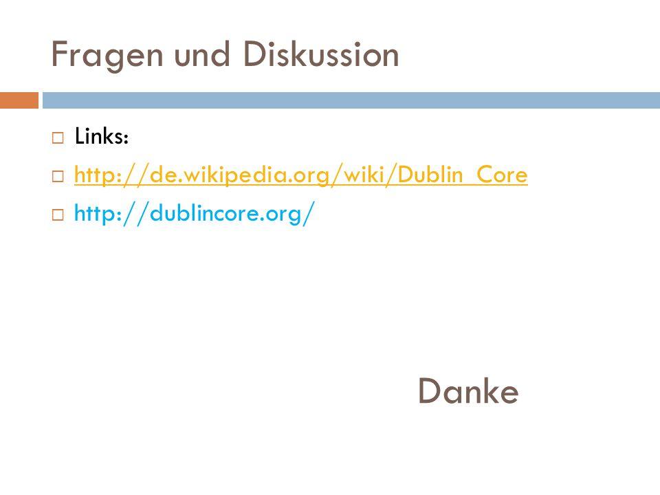Fragen und Diskussion  Links:  http://de.wikipedia.org/wiki/Dublin_Core http://de.wikipedia.org/wiki/Dublin_Core  http://dublincore.org/ Danke