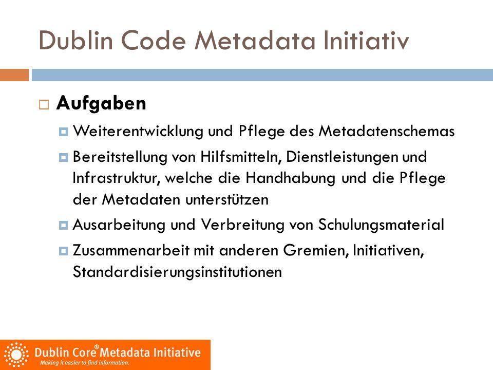 Dublin Code Metadata Initiativ  Ziele  Weiterentwicklung und Pflege des Metadatenschemas  Einfachheit des Dublin Core  Interoperabilität (Austauschbarkeit) von Metadaten  Erstellung der Metadaten durch die Autoren  Entwicklung eines Standardsets von Dublin Core Qualifiern  Entwicklung maschinell verarbeitbarer Semantiken  Genauere Recherche (im Vergleich zur Volltextsuche)