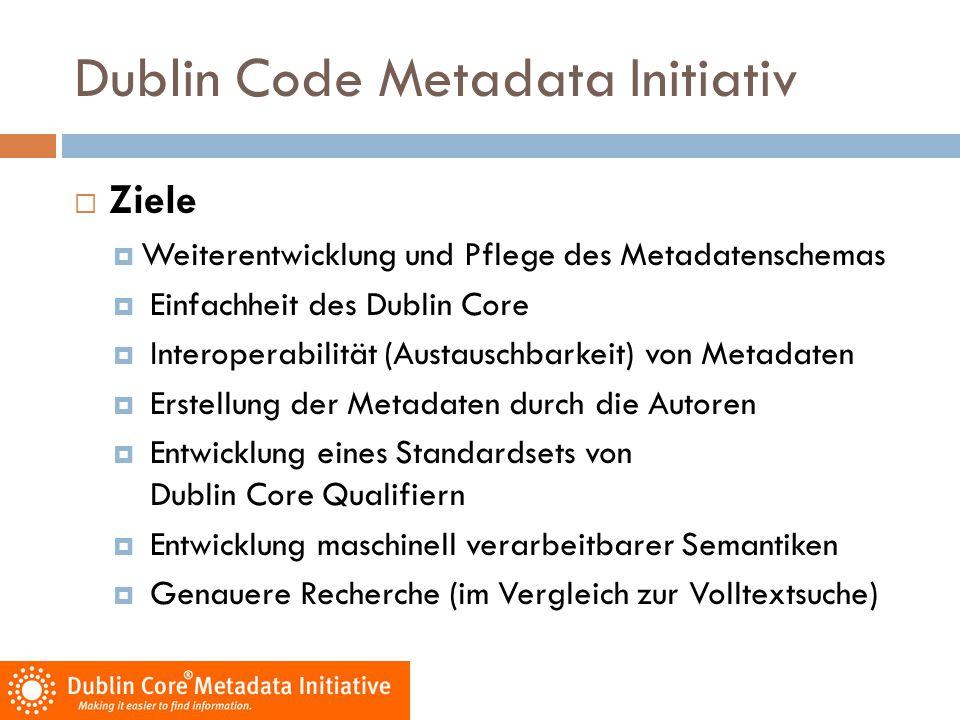 Dublin Code Metadata Initiativ  Ziele  Weiterentwicklung und Pflege des Metadatenschemas  Einfachheit des Dublin Core  Interoperabilität (Austausc