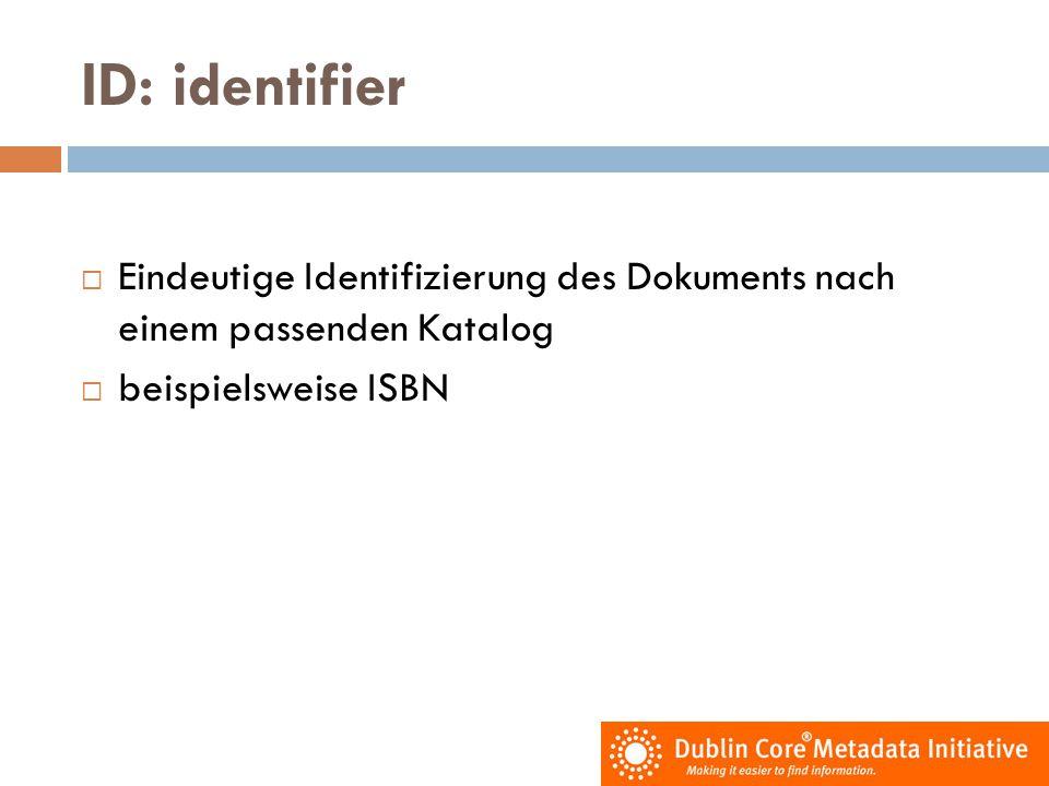 ID: identifier  Eindeutige Identifizierung des Dokuments nach einem passenden Katalog  beispielsweise ISBN