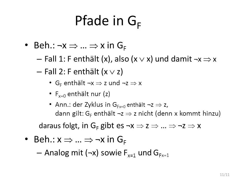 11/11 Pfade in G F Beh.: ¬x  …  x in G F – Fall 1: F enthält (x), also (x  x) und damit ¬x  x – Fall 2: F enthält (x  z) G F enthält ¬x  z und ¬