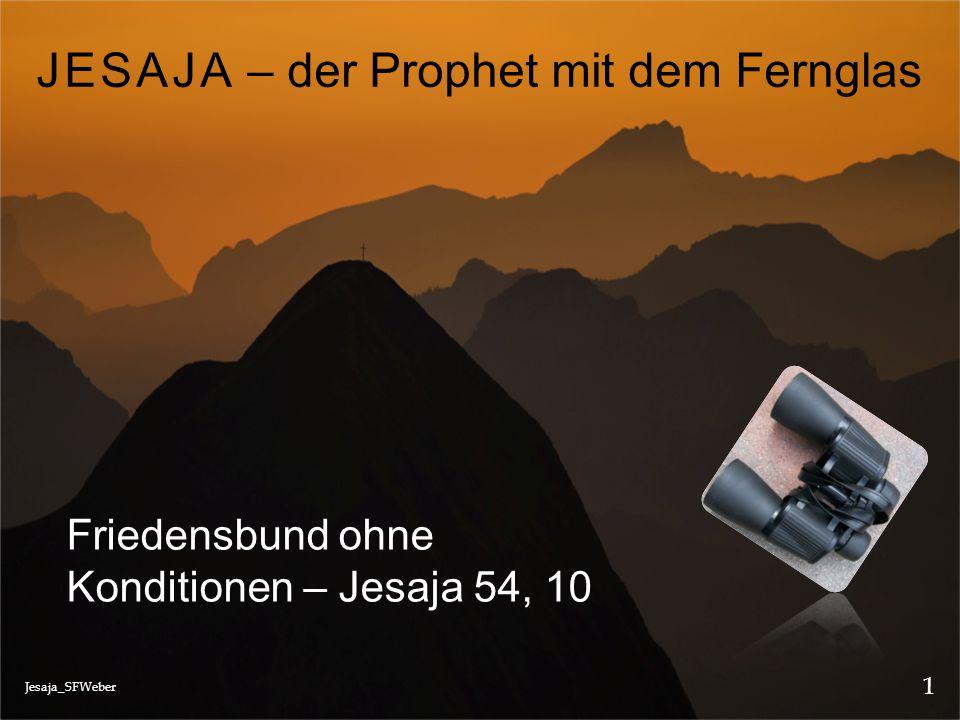 Jesaja_SFWeber 1 JESAJA – der Prophet mit dem Fernglas Friedensbund ohne Konditionen – Jesaja 54, 10