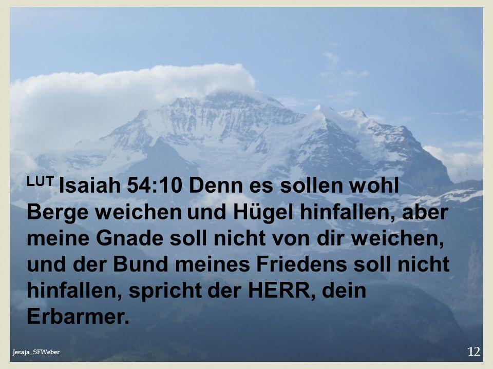 Jesaja_SFWeber 12 LUT Isaiah 54:10 Denn es sollen wohl Berge weichen und Hügel hinfallen, aber meine Gnade soll nicht von dir weichen, und der Bund me