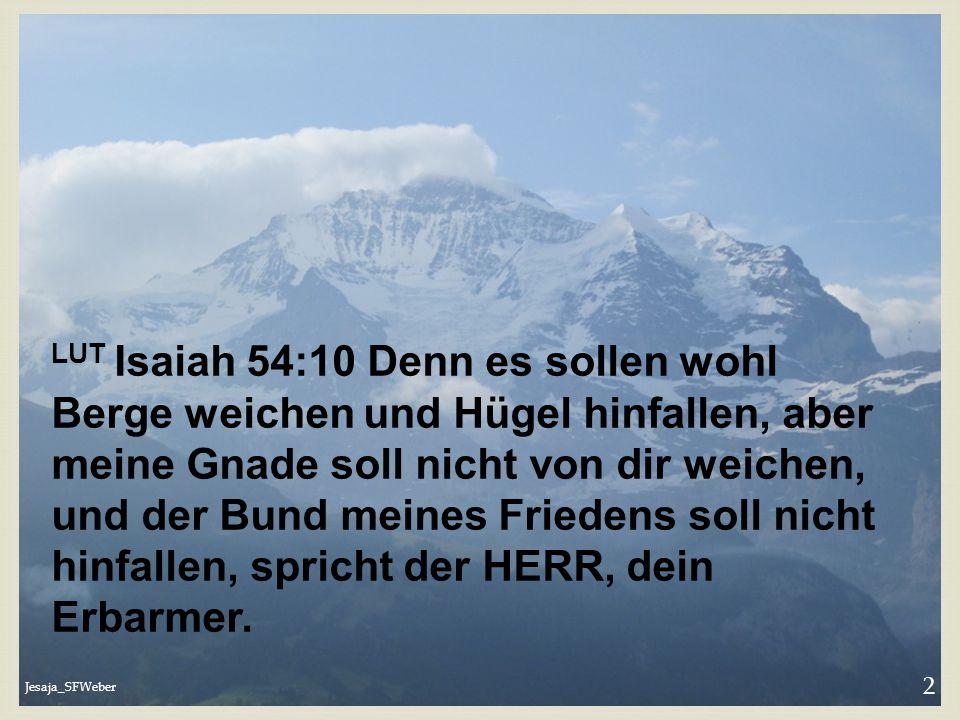 Jesaja_SFWeber 2 LUT Isaiah 54:10 Denn es sollen wohl Berge weichen und Hügel hinfallen, aber meine Gnade soll nicht von dir weichen, und der Bund mei