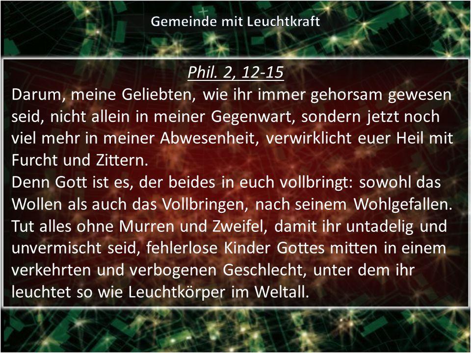 Phil. 2, 12-15 Darum, meine Geliebten, wie ihr immer gehorsam gewesen seid, nicht allein in meiner Gegenwart, sondern jetzt noch viel mehr in meiner A