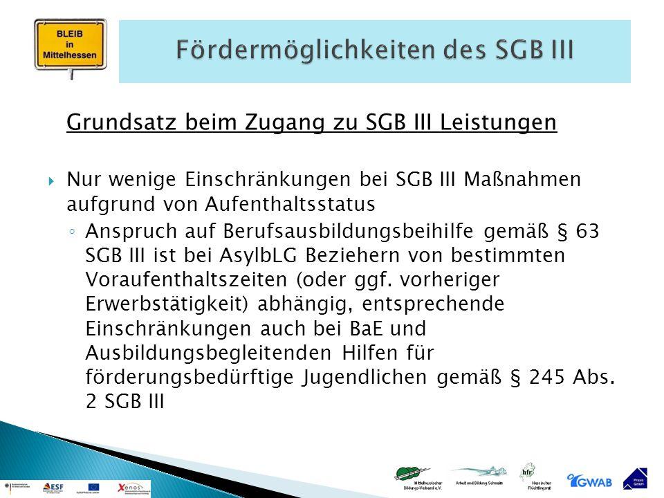 Grundsatz beim Zugang zu SGB III Leistungen  Nur wenige Einschränkungen bei SGB III Maßnahmen aufgrund von Aufenthaltsstatus ◦ Anspruch auf Berufsaus