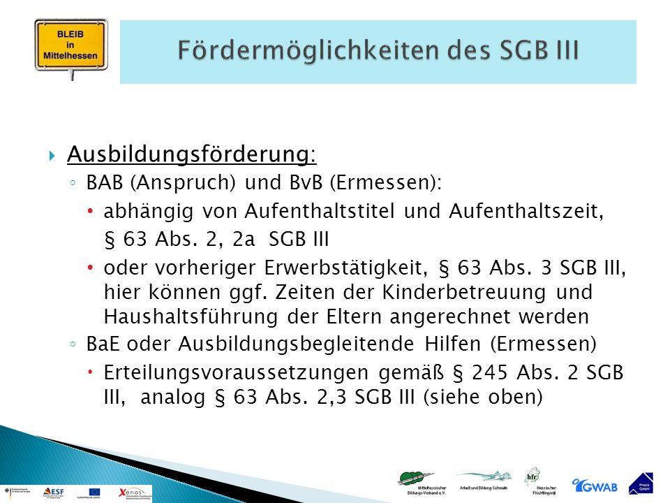  Ausbildungsförderung: ◦ BAB (Anspruch) und BvB (Ermessen): abhängig von Aufenthaltstitel und Aufenthaltszeit, § 63 Abs. 2, 2a SGB III oder vorherige