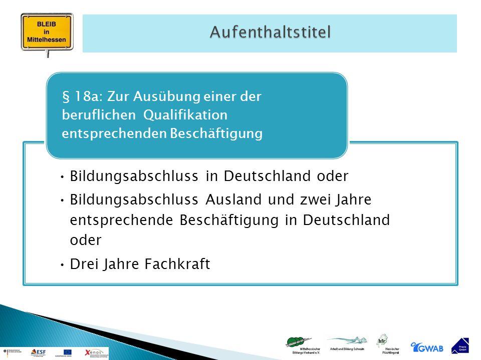 Bildungsabschluss in Deutschland oder Bildungsabschluss Ausland und zwei Jahre entsprechende Beschäftigung in Deutschland oder Drei Jahre Fachkraft §
