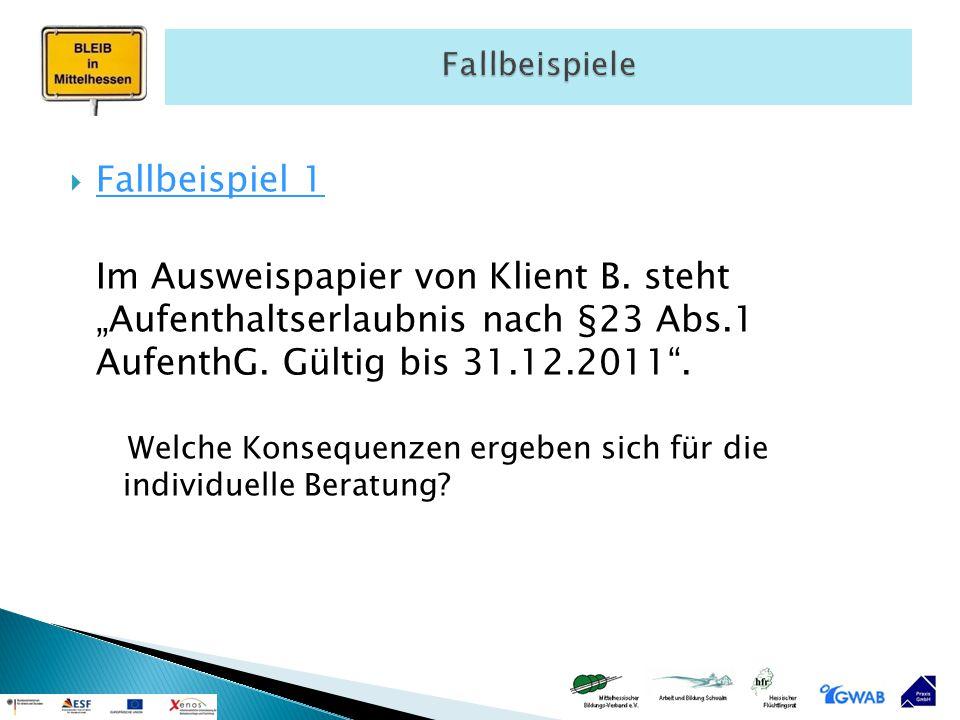 """ Fallbeispiel 1 Im Ausweispapier von Klient B. steht """"Aufenthaltserlaubnis nach §23 Abs.1 AufenthG. Gültig bis 31.12.2011"""". Welche Konsequenzen ergeb"""