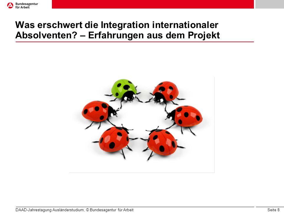 Seite 8 Was erschwert die Integration internationaler Absolventen? – Erfahrungen aus dem Projekt DAAD-Jahrestagung Ausländerstudium, © Bundesagentur f