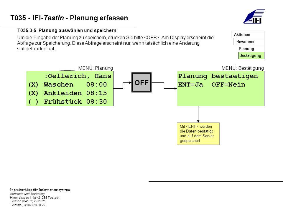 Ingenieurbüro für Informationssysteme Konzepte und Marketing Himmelsweg 4-4a 21255 Tostedt Telefon (04182) 29 28 21 Telefax (04182) 29 28 22 T035 - IFI-TastIn - Planung erfassen Um die Eingabe der Planung zu speichern, drücken Sie bitte.