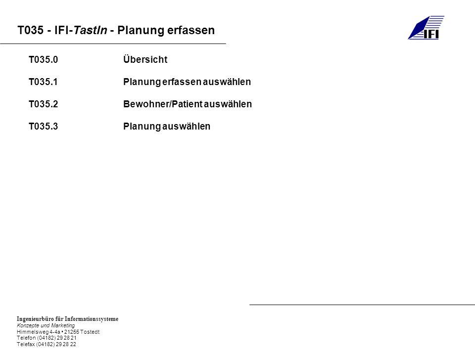 Ingenieurbüro für Informationssysteme Konzepte und Marketing Himmelsweg 4-4a 21255 Tostedt Telefon (04182) 29 28 21 Telefax (04182) 29 28 22 T035 - IFI-TastIn - Planung erfassen T035.0 Übersicht T035.1Planung erfassen auswählen T035.2Bewohner/Patient auswählen T035.3Planung auswählen