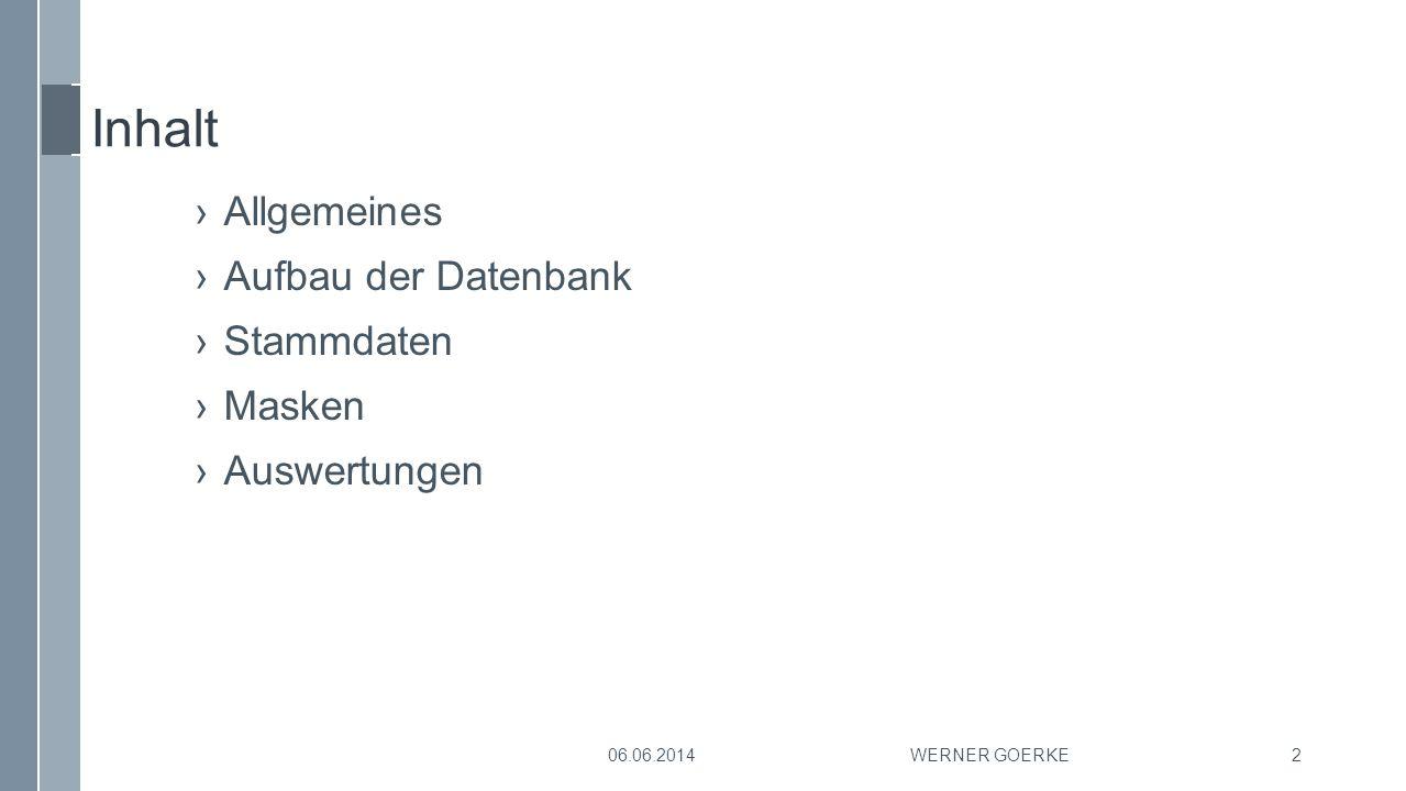 Inhalt ›Allgemeines ›Aufbau der Datenbank ›Stammdaten ›Masken ›Auswertungen 06.06.2014WERNER GOERKE2