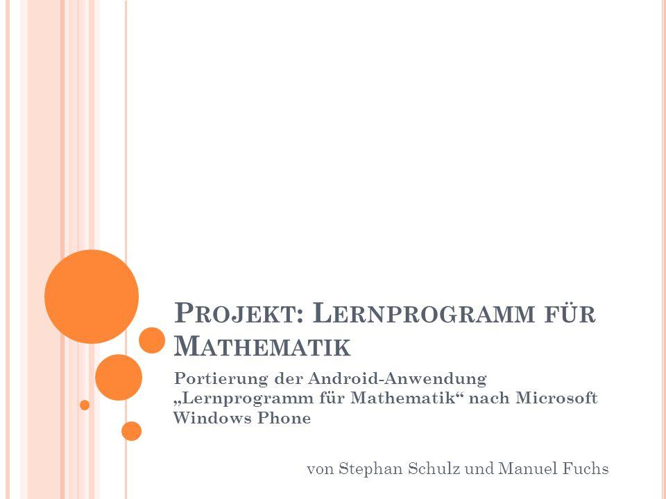 """P ROJEKT : L ERNPROGRAMM FÜR M ATHEMATIK Portierung der Android-Anwendung """"Lernprogramm für Mathematik nach Microsoft Windows Phone von Stephan Schulz und Manuel Fuchs"""