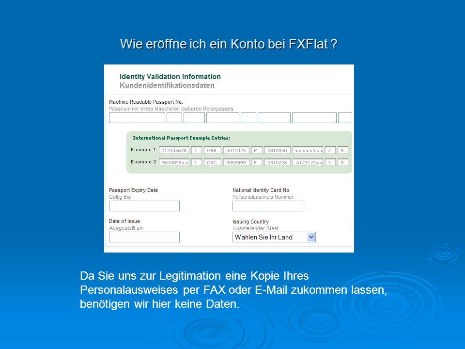 Wie eröffne ich ein Konto bei FXFlat ? Da Sie uns zur Legitimation eine Kopie Ihres Personalausweises per FAX oder E-Mail zukommen lassen, benötigen w