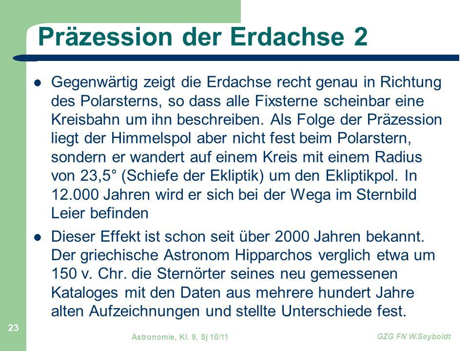 Astronomie, Kl. 9, Sj 10/11 GZG FN W.Seyboldt 23 Präzession der Erdachse 2 Gegenwärtig zeigt die Erdachse recht genau in Richtung des Polarsterns, so