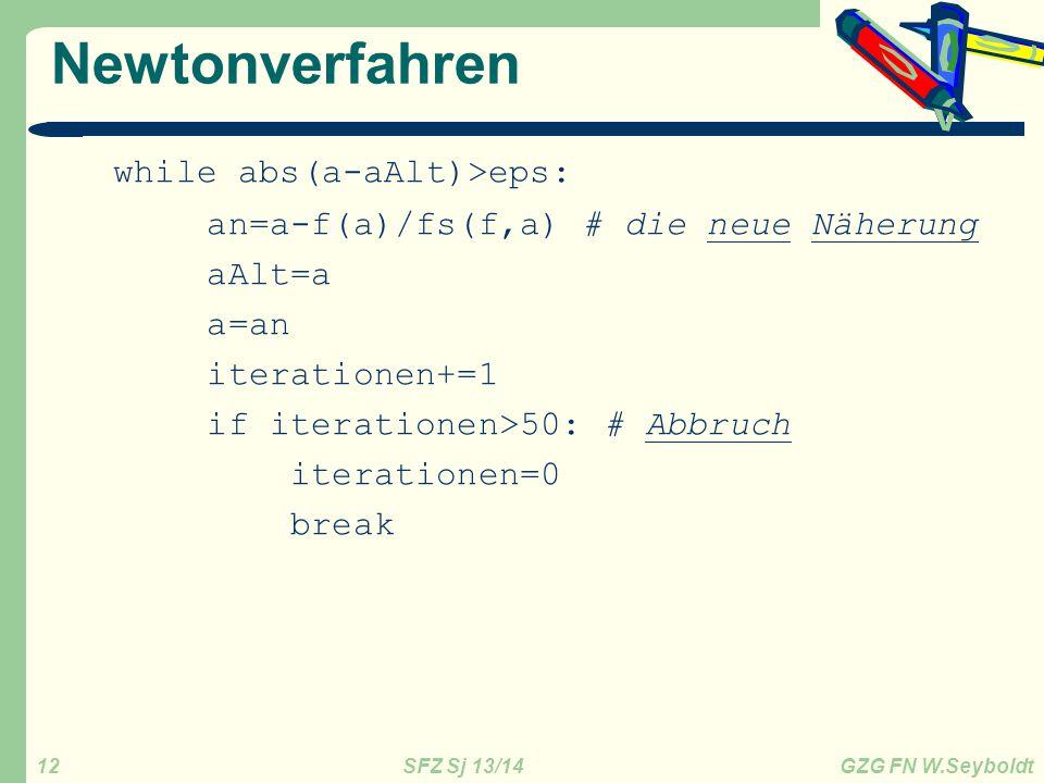 SFZ Sj 13/14 GZG FN W.Seyboldt 12 Newtonverfahren while abs(a-aAlt)>eps: an=a-f(a)/fs(f,a) # die neue Näherung aAlt=a a=an iterationen+=1 if iterationen>50: # Abbruch iterationen=0 break