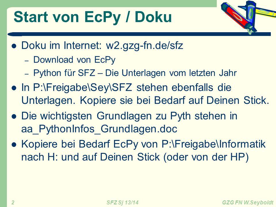 SFZ Sj 13/14 GZG FN W.Seyboldt 2 Start von EcPy / Doku Doku im Internet: w2.gzg-fn.de/sfz – Download von EcPy – Python für SFZ – Die Unterlagen vom letzten Jahr In P:\Freigabe\Sey\SFZ stehen ebenfalls die Unterlagen.