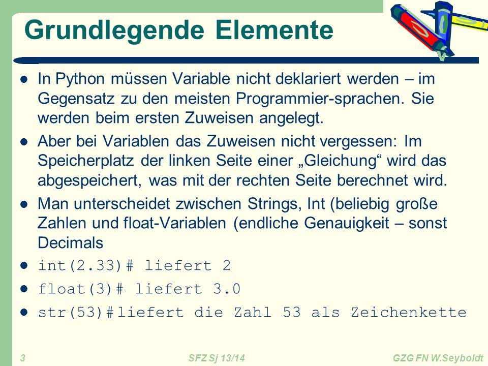 SFZ Sj 13/14 GZG FN W.Seyboldt 3 Grundlegende Elemente In Python müssen Variable nicht deklariert werden – im Gegensatz zu den meisten Programmier-sprachen.
