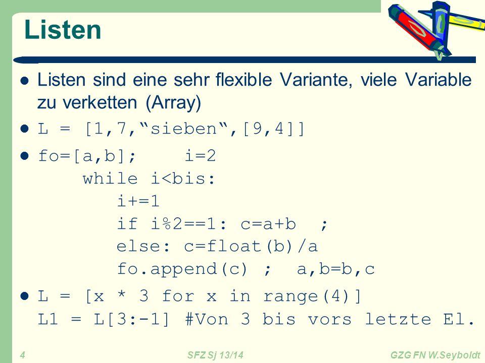 SFZ Sj 13/14 GZG FN W.Seyboldt 4 Listen Listen sind eine sehr flexible Variante, viele Variable zu verketten (Array) L = [1,7, sieben ,[9,4]] fo=[a,b]; i=2 while i<bis: i+=1 if i%2==1: c=a+b ; else: c=float(b)/a fo.append(c) ; a,b=b,c L = [x * 3 for x in range(4)] L1 = L[3:-1] #Von 3 bis vors letzte El.