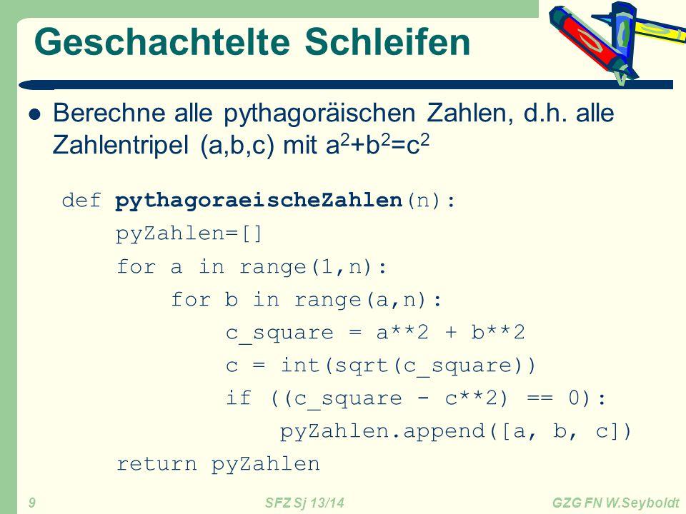 SFZ Sj 13/14 GZG FN W.Seyboldt 9 Geschachtelte Schleifen Berechne alle pythagoräischen Zahlen, d.h. alle Zahlentripel (a,b,c) mit a 2 +b 2 =c 2 def py