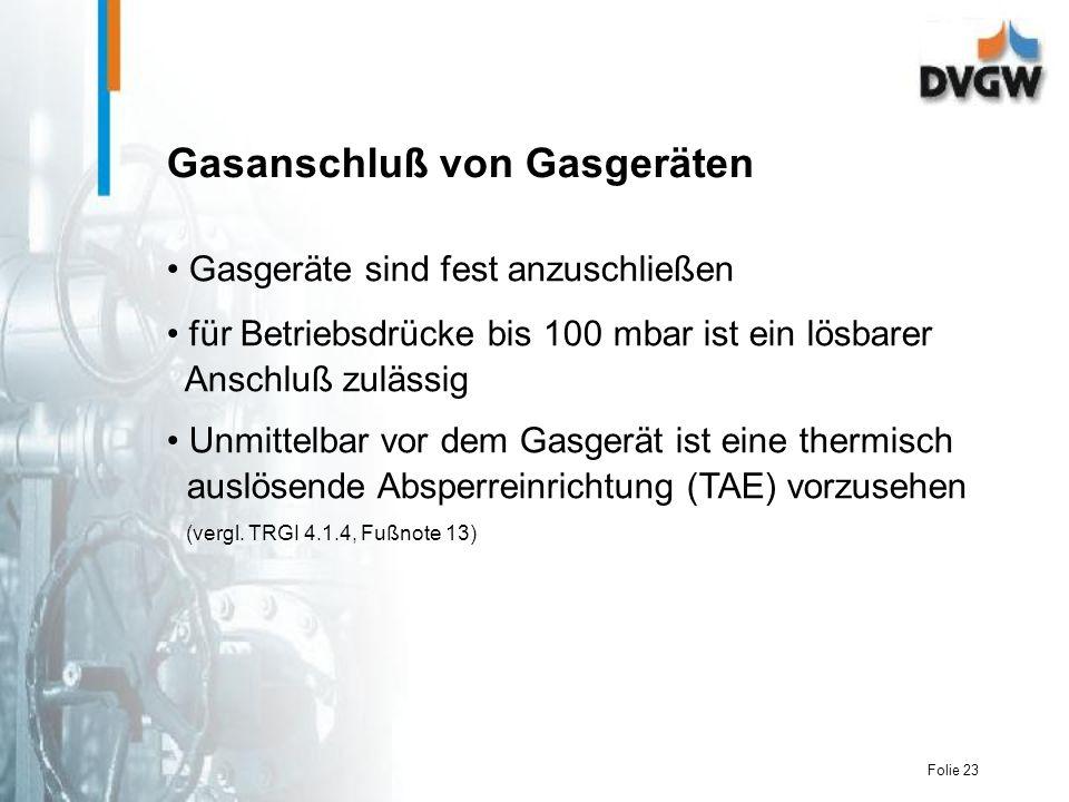 Folie 23 Gasanschluß von Gasgeräten Gasgeräte sind fest anzuschließen für Betriebsdrücke bis 100 mbar ist ein lösbarer Anschluß zulässig Unmittelbar vor dem Gasgerät ist eine thermisch auslösende Absperreinrichtung (TAE) vorzusehen (vergl.