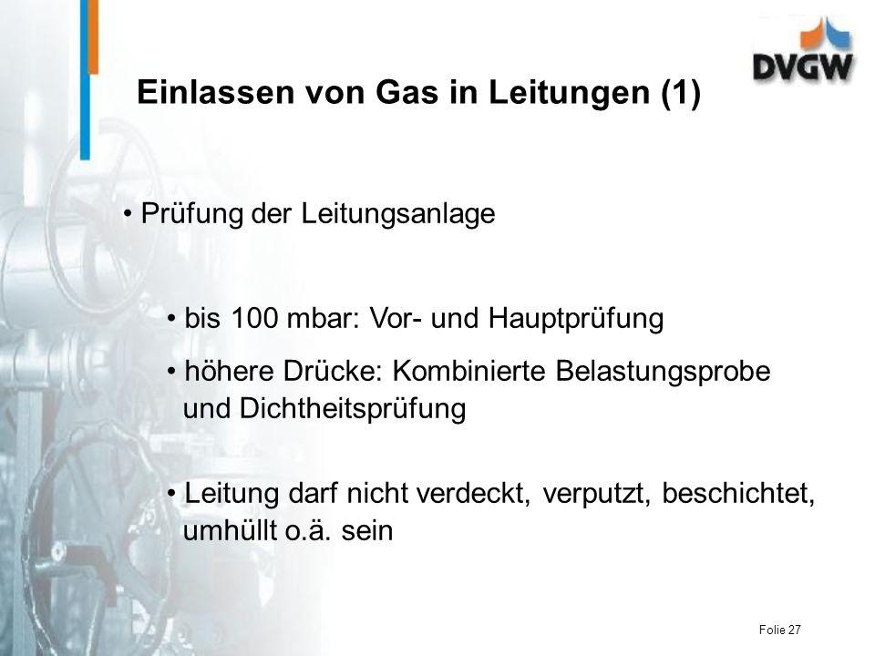 Folie 27 Einlassen von Gas in Leitungen (1) Prüfung der Leitungsanlage bis 100 mbar: Vor- und Hauptprüfung höhere Drücke: Kombinierte Belastungsprobe und Dichtheitsprüfung Leitung darf nicht verdeckt, verputzt, beschichtet, umhüllt o.ä.