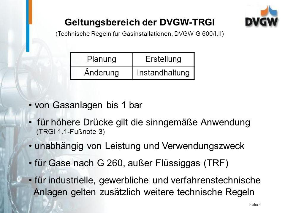 Folie 4 von Gasanlagen bis 1 bar für höhere Drücke gilt die sinngemäße Anwendung (TRGI 1.1-Fußnote 3) unabhängig von Leistung und Verwendungszweck für Gase nach G 260, außer Flüssiggas (TRF) für industrielle, gewerbliche und verfahrenstechnische Anlagen gelten zusätzlich weitere technische Regeln Geltungsbereich der DVGW-TRGI (Technische Regeln für Gasinstallationen, DVGW G 600/I,II) PlanungErstellung ÄnderungInstandhaltung