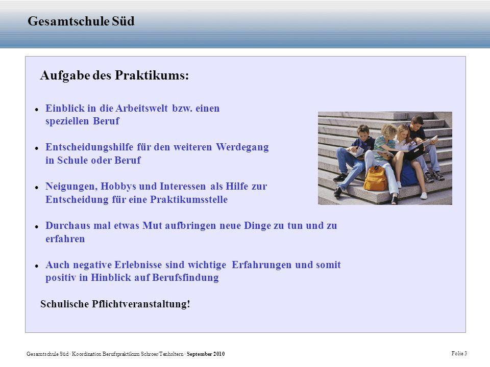 Gesamtschule Süd · Koordination Berufspraktikum Schroer/Tenholtern · September 2010 Folie 3 Gesamtschule Süd Aufgabe des Praktikums: Einblick in die Arbeitswelt bzw.