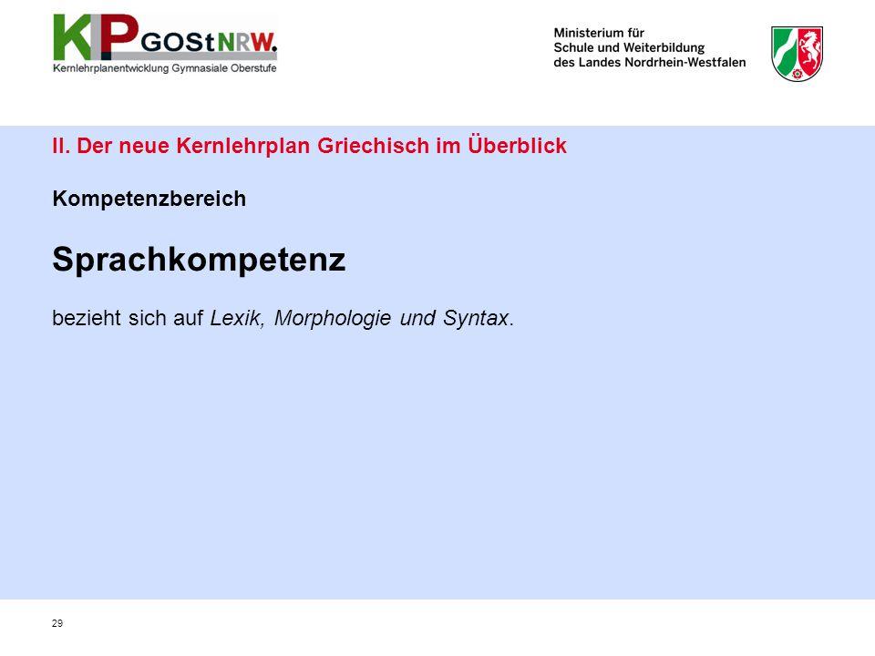 29 II. Der neue Kernlehrplan Griechisch im Überblick Kompetenzbereich Sprachkompetenz bezieht sich auf Lexik, Morphologie und Syntax.