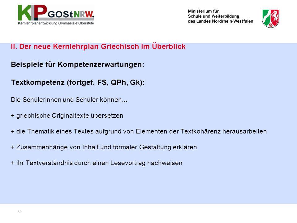 32 II. Der neue Kernlehrplan Griechisch im Überblick Beispiele für Kompetenzerwartungen: Textkompetenz (fortgef. FS, QPh, Gk): Die Schülerinnen und Sc
