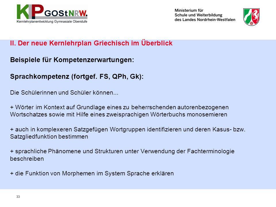 33 II. Der neue Kernlehrplan Griechisch im Überblick Beispiele für Kompetenzerwartungen: Sprachkompetenz (fortgef. FS, QPh, Gk): Die Schülerinnen und