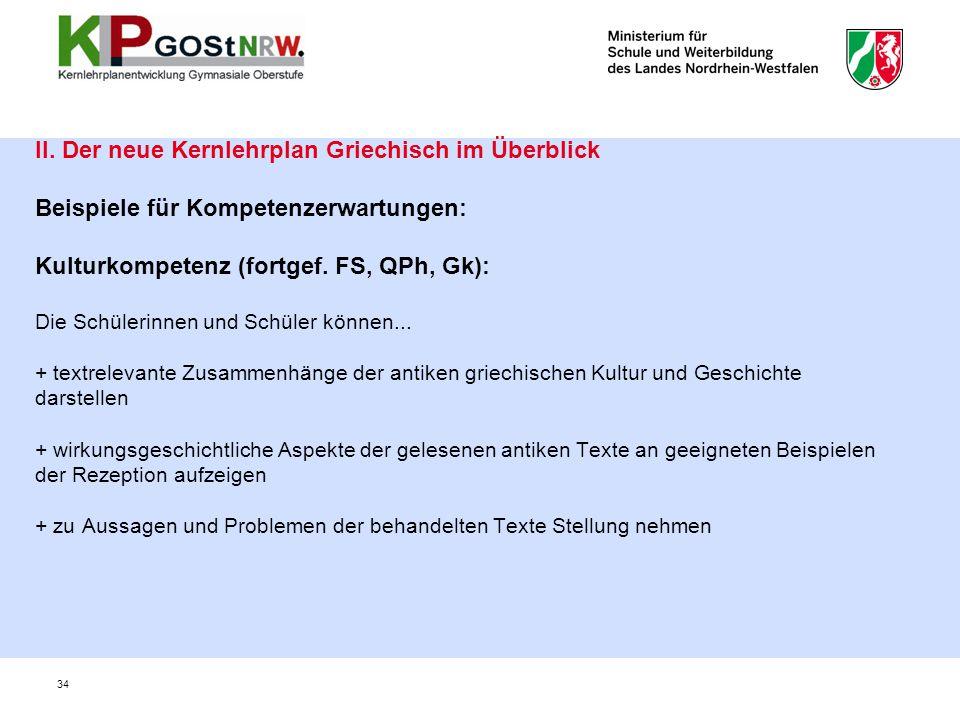 34 II. Der neue Kernlehrplan Griechisch im Überblick Beispiele für Kompetenzerwartungen: Kulturkompetenz (fortgef. FS, QPh, Gk): Die Schülerinnen und
