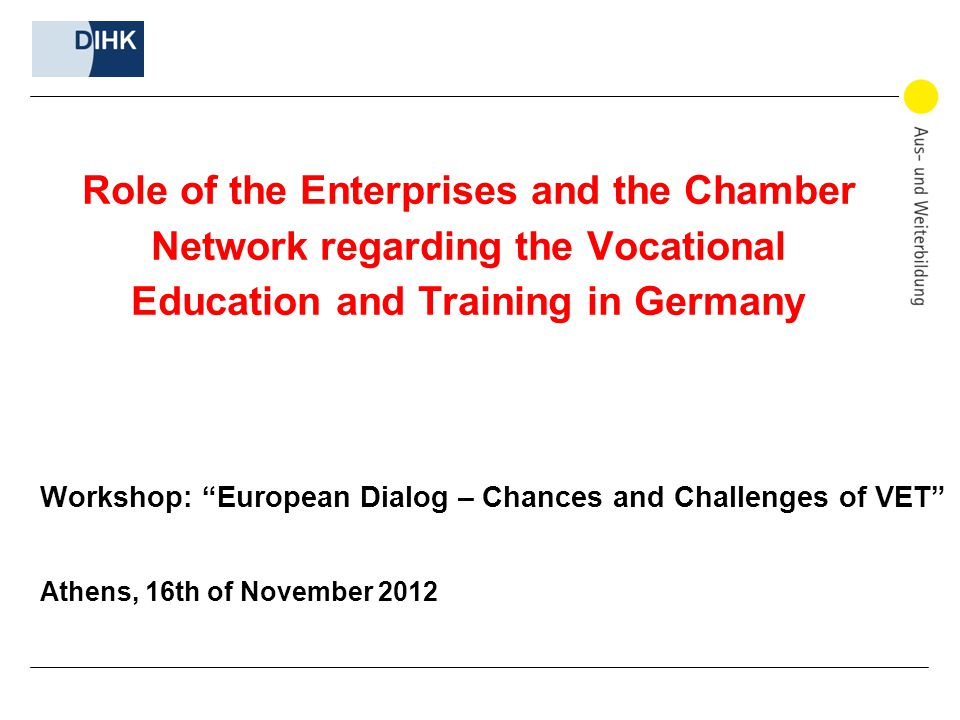 Role of the Enterprises and the Chamber Network regarding the Vocational Education and Training in Germany Workshop: European Dialog – Chances and Challenges of VET Athens, 16th of November 2012