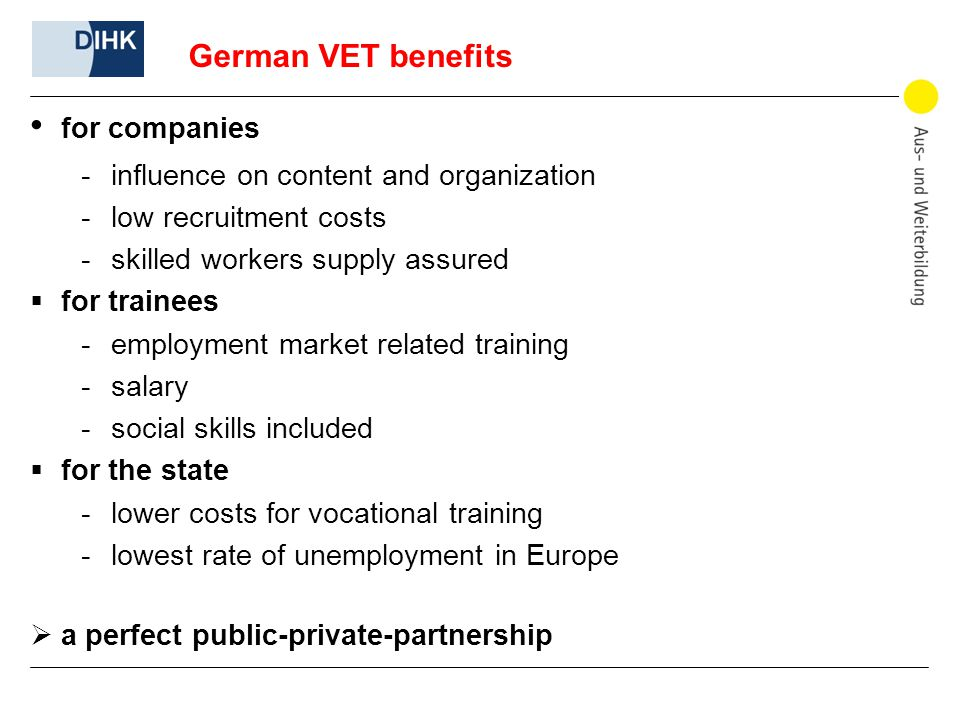 German VET benefits for companies -influence on content and organization -low recruitment costs -skilled workers supply assured  for trainees -employment market related training -salary -social skills included  for the state -lower costs for vocational training -lowest rate of unemployment in Europe  a perfect public-private-partnership