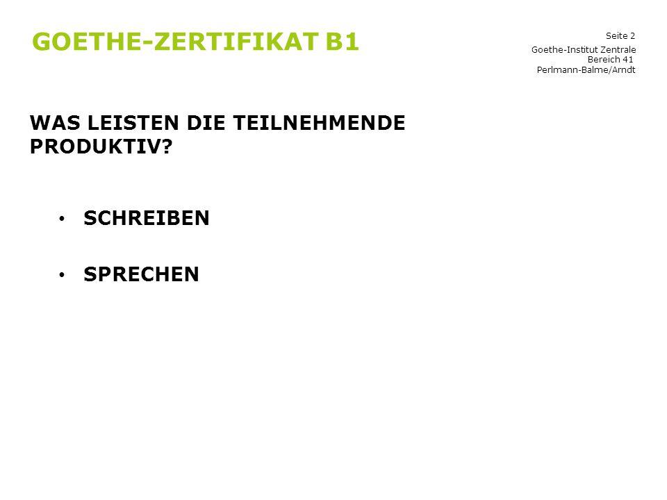 Seite 2 GOETHE-ZERTIFIKAT B1 WAS LEISTEN DIE TEILNEHMENDE PRODUKTIV? SCHREIBEN SPRECHEN Goethe-Institut Zentrale Bereich 41 Perlmann-Balme/Arndt