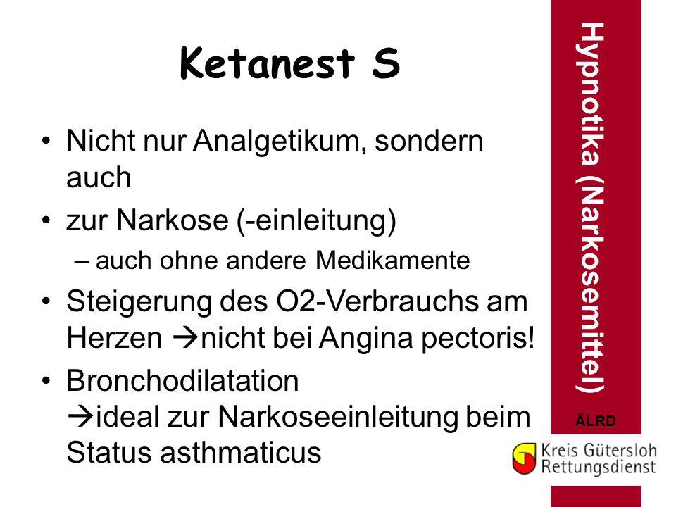 ÄLRD Ketanest S Hypnotika (Narkosemittel) Nicht nur Analgetikum, sondern auch zur Narkose (-einleitung) –auch ohne andere Medikamente Steigerung des O