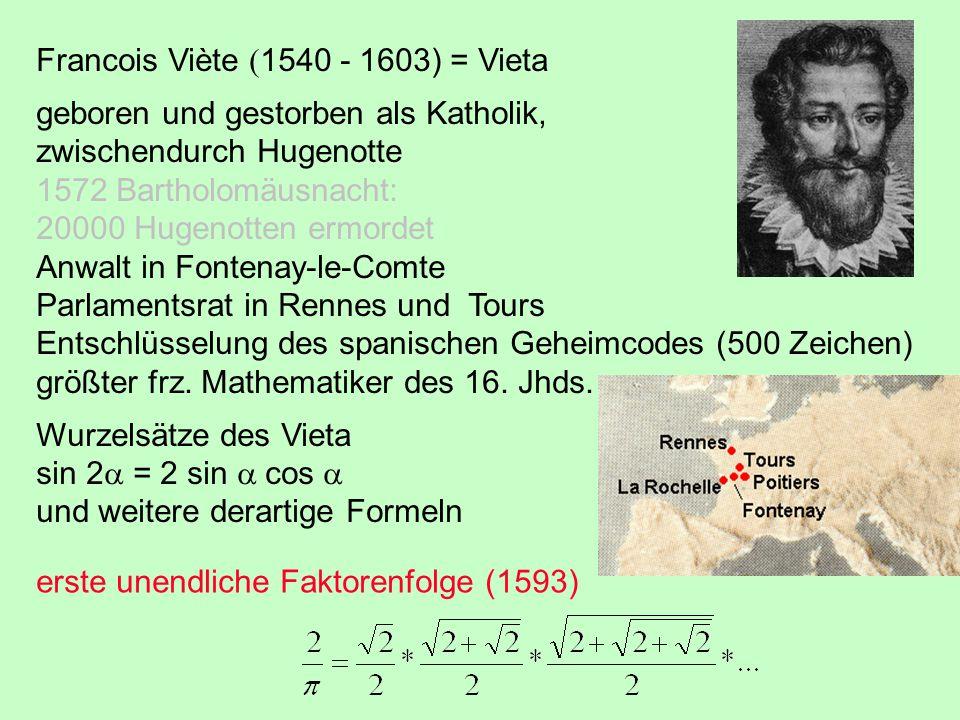 Francois Viète  1540 - 1603) = Vieta geboren und gestorben als Katholik, zwischendurch Hugenotte 1572 Bartholomäusnacht: 20000 Hugenotten ermordet Anwalt in Fontenay-le-Comte Parlamentsrat in Rennes und Tours Entschlüsselung des spanischen Geheimcodes (500 Zeichen) größter frz.