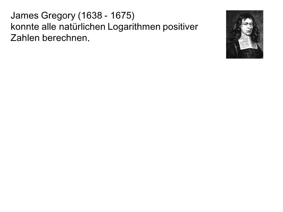 James Gregory (1638 - 1675) konnte alle natürlichen Logarithmen positiver Zahlen berechnen, fand die Taylor-Reihe lange vor Taylor, fand 1671 die Reihe von Leibniz, 3 Jahre vor Leibniz (1674)