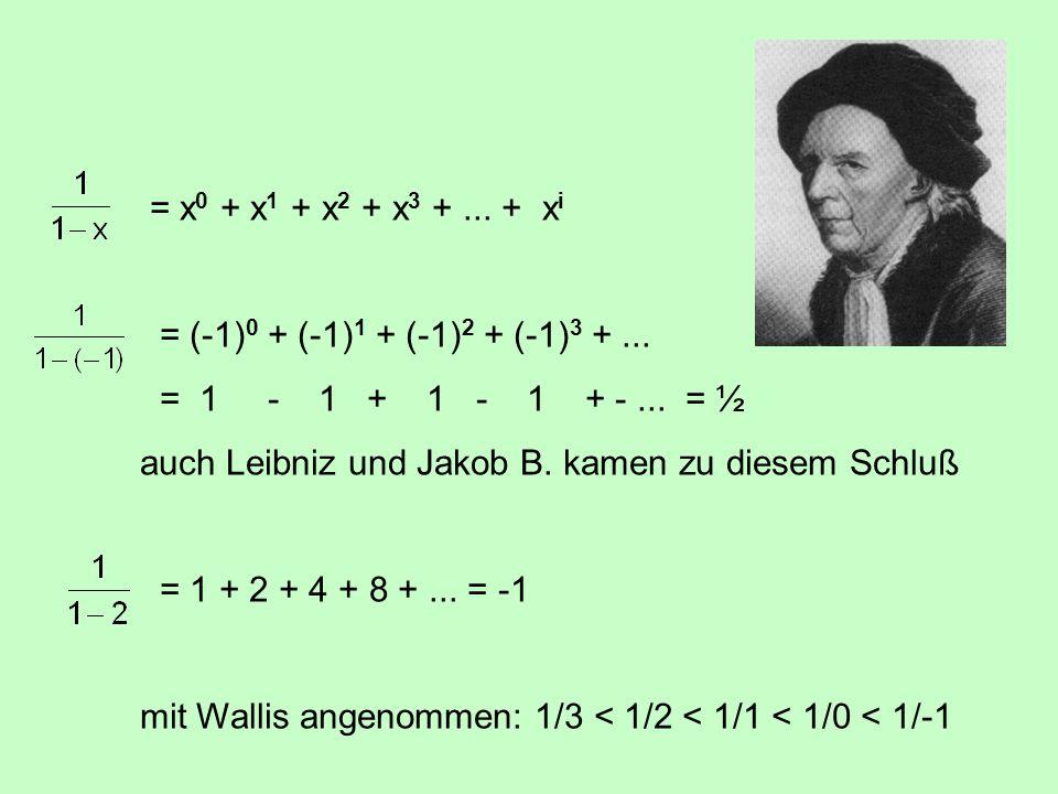 = x 0 + x 1 + x 2 + x 3 +... + x i = (-1) 0 + (-1) 1 + (-1) 2 + (-1) 3 +... = 1 - 1 + 1 - 1 + -... = ½ auch Leibniz und Jakob B. kamen zu diesem Schlu