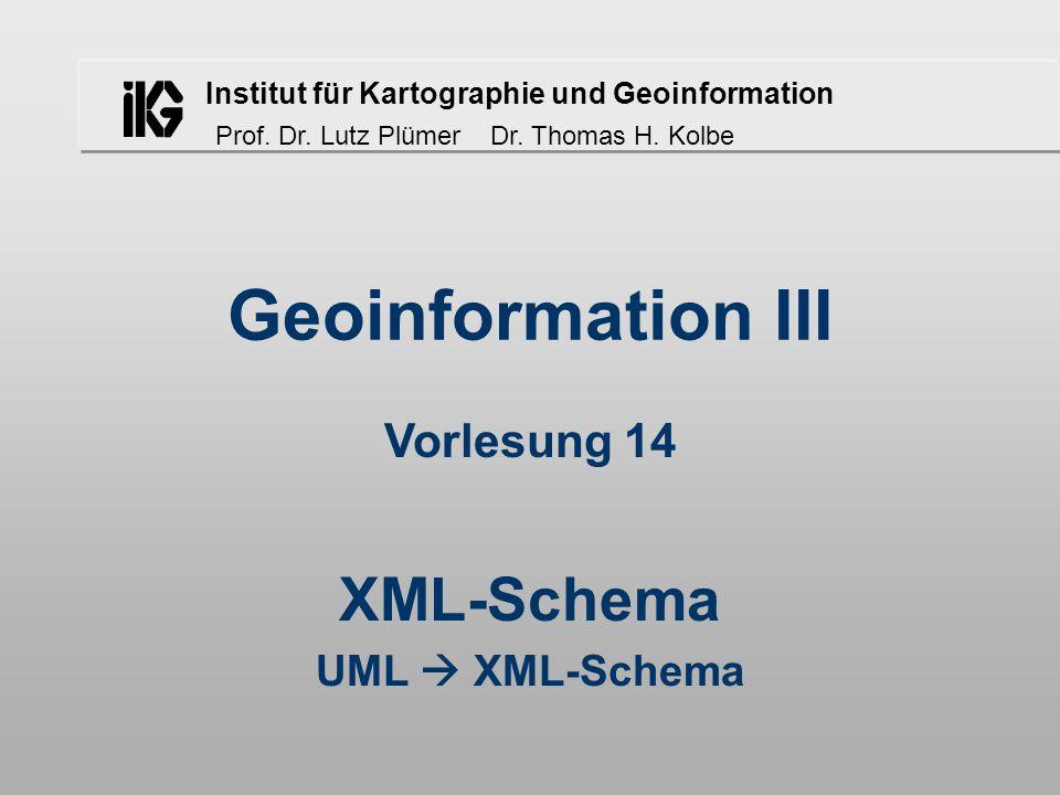 Institut für Kartographie und Geoinformation Prof. Dr. Lutz Plümer Dr. Thomas H. Kolbe Geoinformation III XML-Schema UML  XML-Schema Vorlesung 14
