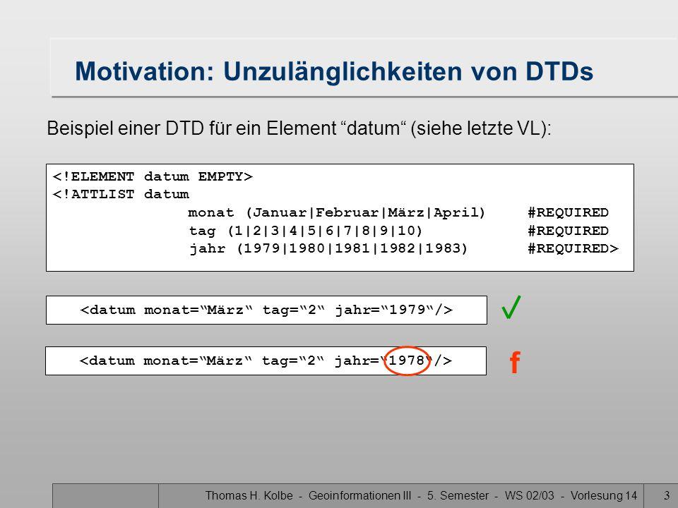 Thomas H. Kolbe - Geoinformationen III - 5. Semester - WS 02/03 - Vorlesung 14 3 Motivation: Unzulänglichkeiten von DTDs <!ATTLIST datum monat (Januar