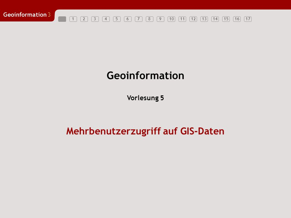 1234567891011121314151617 Geoinformation3 Mehrbenutzerzugriff auf GIS-Daten Vorlesung 5