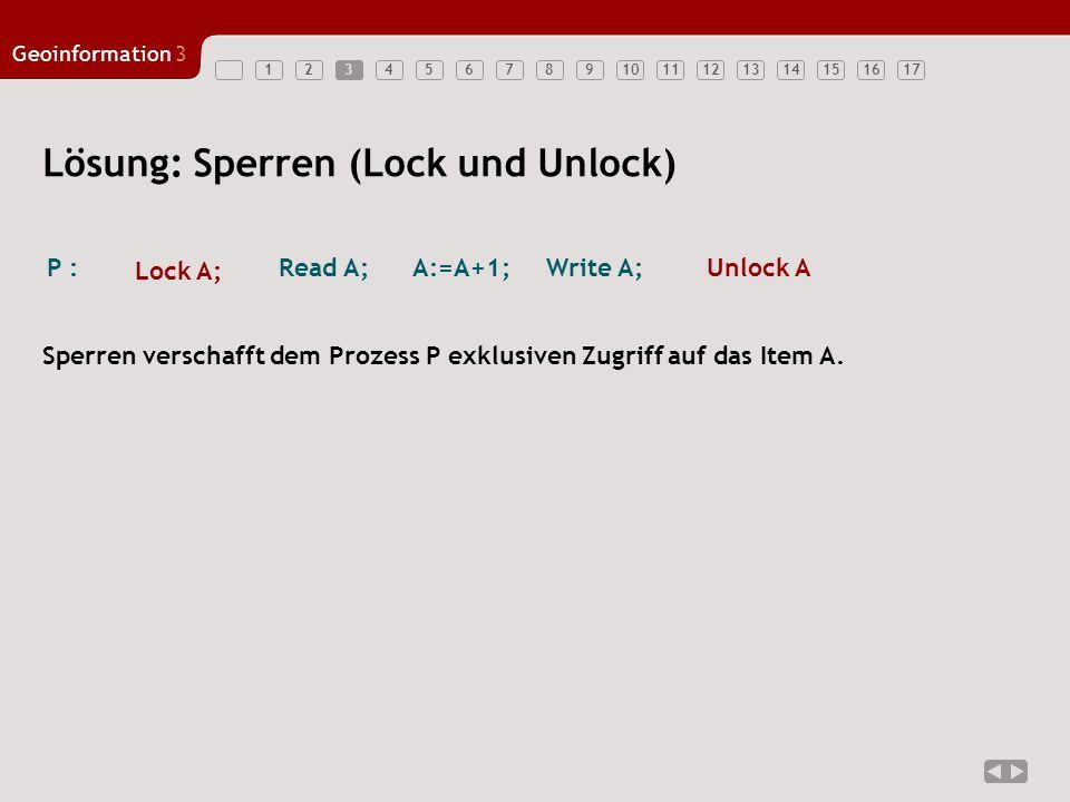 1234567891011121314151617 Geoinformation3 3 Lösung: Sperren (Lock und Unlock) Sperren verschafft dem Prozess P exklusiven Zugriff auf das Item A.