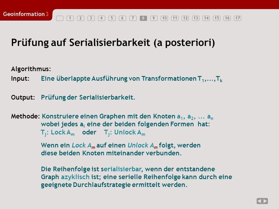 1234567891011121314151617 Geoinformation3 8 Prüfung auf Serialisierbarkeit (a posteriori) Algorithmus: Input: Eine überlappte Ausführung von Transformationen T 1,...,T k Output: Prüfung der Serialisierbarkeit.