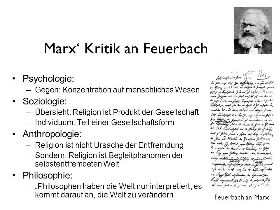 Marx' Kritik an Feuerbach Psychologie: –Gegen: Konzentration auf menschliches Wesen Soziologie: –Übersieht: Religion ist Produkt der Gesellschaft –Ind