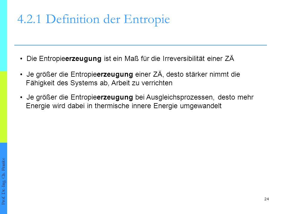 24 4.2.1Definition der Entropie Prof. Dr.-Ing. Ch. Franke Die Entropieerzeugung ist ein Maß für die Irreversibilität einer ZÄ Je größer die Entropieer